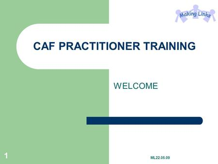 1 CAF PRACTITIONER TRAINING WELCOME ML22.05.09. 2 By the end of the day, you will Be prepared for undertaking your first CAF Have an understanding of.