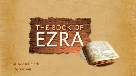 Christ Baptist Church Spring 2015. 13 Week Study Primary Commentary - Ezra & Haggai by Robert Fyall Part of the J.A. Motyer John Stott series Secondary.