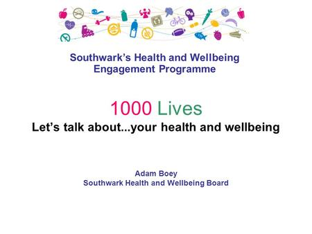 1000 Lives Let's talk about...your health and wellbeing Adam Boey Southwark Health and Wellbeing Board Southwark's Health and Wellbeing Engagement Programme.