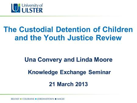 The Custodial Detention of Children and the Youth Justice Review Una Convery and Linda Moore Knowledge Exchange Seminar 21 March 2013.