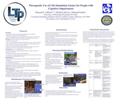 Therapeutic Use of Life Simulation Games for People with Cognitive Impairments Edmund F. LoPresti 1,2,3, Michael McCue 1, Deborah Endres 1 1 University.