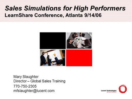 Sales Simulations for High Performers LearnShare Conference, Atlanta 9/14/06 Mary Slaughter Director – Global Sales Training 770-750-2305