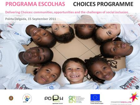 PROGRAMA ESCOLHAS Ponta Delgada, 15 September 2011 CHOICES PROGRAMME Delivering Choices: communities, opportunities and the challenges of social inclusion.