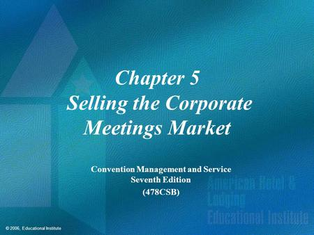 © 2006, Educational Institute Chapter 5 Selling the Corporate Meetings Market Convention Management and Service Seventh Edition (478CSB)