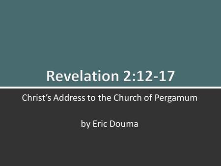 Revelation 2:12-17 Christ's Message to Pergamum 1 Christ's Address to the Church of Pergamum by Eric Douma.
