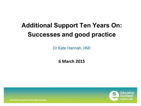Transforming lives through learning Additional Support Ten Years On: Successes and good practice Dr Kate Hannah, HMI 6 March 2015.