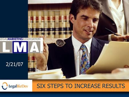 SIX STEPS TO INCREASE RESULTS 2/21/07. BIGGEST DIFFERENCES  Lawyers vs. other professions –Time  Legal marketers vs. other professions –Time –For some,