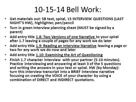 10-15-14 Bell Work: Get materials out: SB text, spiral, 15 INTERVIEW QUESTIONS (LAST NIGHT'S HW), highlighter, pen/pencil Turn in green interview planning.