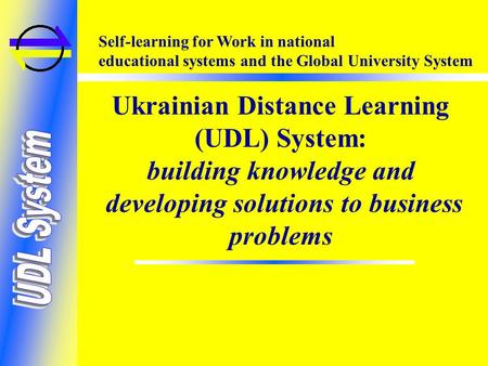 Self-learning for Work in national educational systems and the Global University System Ukrainian Distance Learning (UDL) System: building knowledge and.