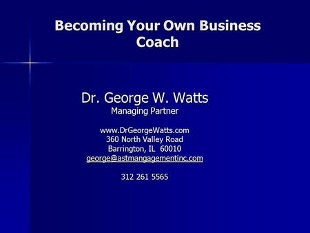 Becoming Your Own Business Coach Dr. George W. Watts Managing Partner  360 North Valley Road Barrington, IL 60010