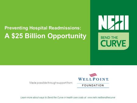 Learn more about ways to Bend the Curve in health care costs at: www.nehi.net/bendthecurve Made possible through support from: Preventing Hospital Readmissions: