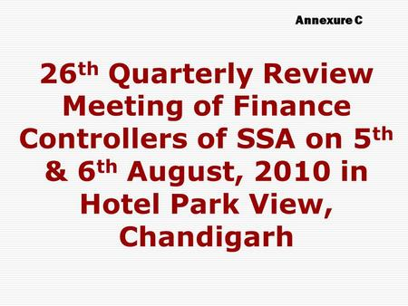 26 th Quarterly Review Meeting of Finance Controllers of SSA on 5 th & 6 th August, 2010 in Hotel Park View, Chandigarh Annexure C.
