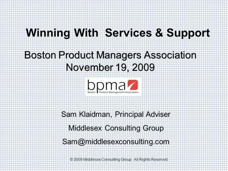 © 2009 Middlesex Consulting Group. All Rights Reserved Winning With Services & Support Boston Product Managers Association November 19, 2009 Sam Klaidman,
