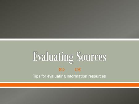  Tips for evaluating information resources.  Popular Sources o Magazines and websites o Often written by journalists or professional writers for a general.