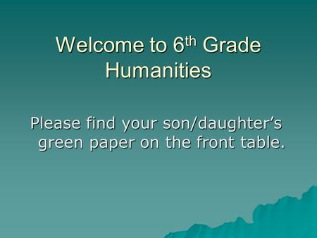 Welcome to 6 th Grade Humanities Please find your son/daughter's green paper on the front table.