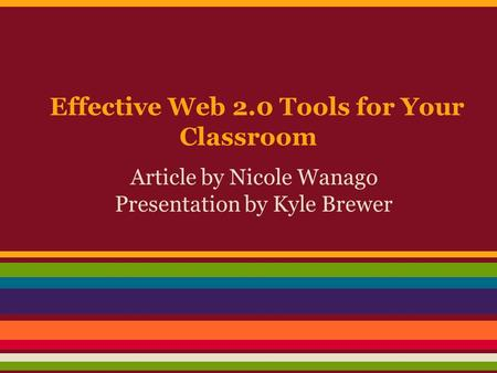 Effective Web 2.0 Tools for Your Classroom Article by Nicole Wanago Presentation by Kyle Brewer.