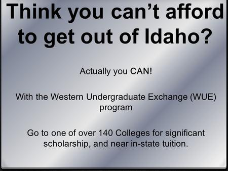 Think you can't afford to get out of Idaho? Actually you CAN! With the Western Undergraduate Exchange (WUE) program Go to one of over 140 Colleges for.