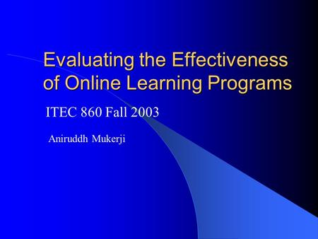 Evaluating the Effectiveness of Online Learning Programs ITEC 860 Fall 2003 Aniruddh Mukerji.