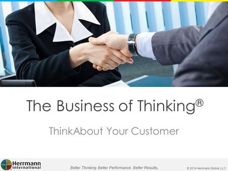 © 2014 Herrmann Global, LLC Better Thinking. Better Performance. Better Results. The Business of Thinking ® ThinkAbout Your Customer.