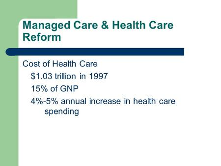 Managed Care & Health Care Reform Cost of Health Care $1.03 trillion in 1997 15% of GNP 4%-5% annual increase in health care spending.