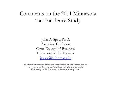 Comments on the 2011 Minnesota Tax Incidence Study John A. Spry, Ph.D. Associate Professor Opus College of Business University of St. Thomas