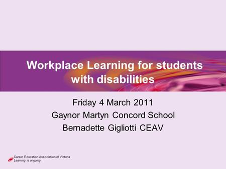 Career Education Association of Victoria Learning is ongoing Workplace Learning for students with disabilities Friday 4 March 2011 Gaynor Martyn Concord.