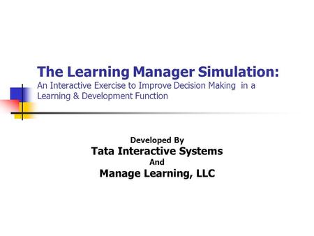The Learning Manager Simulation: An Interactive Exercise to Improve Decision Making in a Learning & Development Function Developed By Tata Interactive.