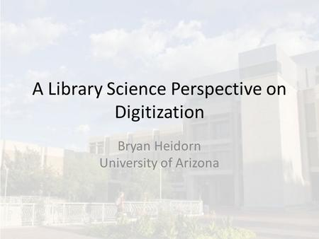 A Library Science Perspective on Digitization Bryan Heidorn University of Arizona.
