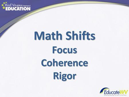 Math Shifts FocusCoherenceRigor. What are the Shifts? Focus: focus strongly where the standards focus.
