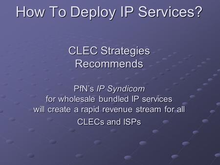 How To Deploy IP Services? CLEC Strategies Recommends PfN's IP Syndicom for wholesale bundled IP services will create a rapid revenue stream for all CLECs.