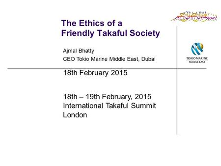 The Ethics of a Friendly Takaful Society Ajmal Bhatty CEO Tokio Marine Middle East, Dubai 18th February 2015 18th – 19th February, 2015 International Takaful.