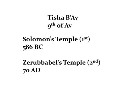 Tisha B'Av 9 th of Av Solomon's Temple (1 st ) 586 BC Zerubbabel's Temple (2 nd ) 70 AD.