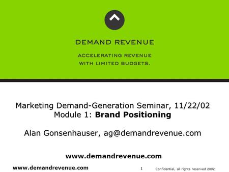 Www.demandrevenue.com Confidential, all rights reserved 2002. 1 Marketing Demand-Generation Seminar, 11/22/02 Module 1: Brand Positioning Alan Gonsenhauser,