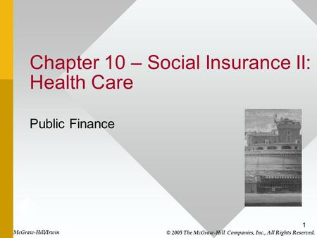1 Chapter 10 – Social Insurance II: Health Care Public Finance McGraw-Hill/Irwin © 2005 The McGraw-Hill Companies, Inc., All Rights Reserved.