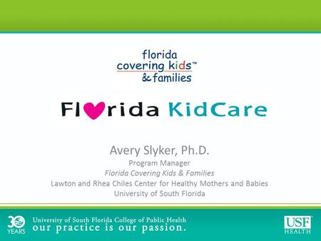 Avery Slyker, Ph.D. Program Manager Florida Covering Kids & Families Lawton and Rhea Chiles Center for Healthy Mothers and Babies University of South Florida.