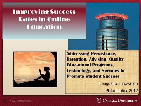 © 2007 Capella University Improving Success Rates in Online <strong>Education</strong> Addressing Persistence, Retention, Advising, <strong>Quality</strong> <strong>Educational</strong> Programs, Technology,