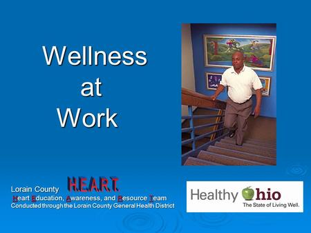 Wellness at at Work Work Lorain County Heart Education, Awareness, and Resource Team Heart Education, Awareness, and Resource Team Conducted through the.