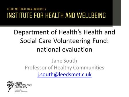 Department of Health's Health and Social Care Volunteering Fund: national evaluation Jane South Professor of Healthy Communities