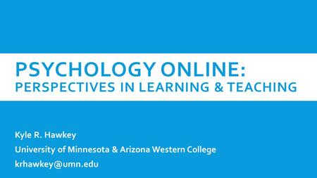 PSYCHOLOGY ONLINE: PERSPECTIVES IN LEARNING & TEACHING Kyle R. Hawkey University of Minnesota & Arizona Western College