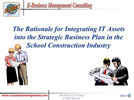 www.e-businessmanagement.com 2004 © Dr. John T. Whiting All Rights Reserved Slide 1 The Rationale for Integrating IT Assets into the Strategic Business.
