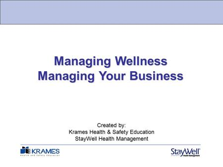 Created by: Krames Health & Safety Education StayWell Health Management Managing Wellness Managing Your Business.