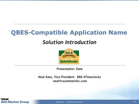 1 I n t u i t C o n f i d e n t i a l QBES-Compatible Application Name Solution Introduction Presentation Date Neal Katz, Vice President 888–4Timeclocks.