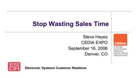 Steve Hayes CEDIA EXPO September 16, 2006 Denver, CO Stop Wasting Sales Time Electronic Systems Customer Relations.