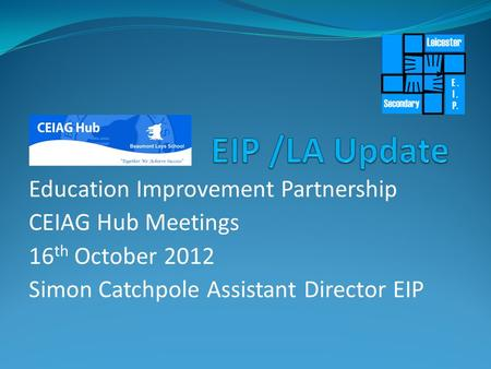 Education Improvement Partnership CEIAG Hub Meetings 16 th October 2012 Simon Catchpole Assistant Director EIP.