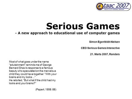 Serious Games - A new approach to educational use of computer games Simon Egenfeldt-Nielsen CEO Serious Games Interactive 21. Marts 2007, Randers Most.