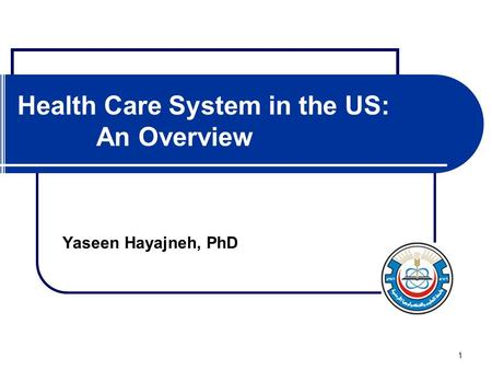 1 Health Care System in the US: An Overview Yaseen Hayajneh, PhD.