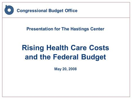 Congressional Budget Office Presentation for The Hastings Center Rising Health Care Costs and the Federal Budget May 20, 2008.