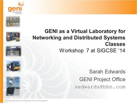 Sponsored by the National Science Foundation GENI as a Virtual Laboratory for Networking and Distributed Systems Classes Workshop 7 at SIGCSE '14 Sarah.