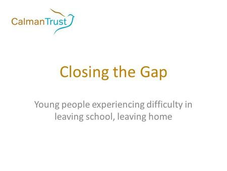 Closing the Gap Young people experiencing difficulty in leaving school, leaving home.