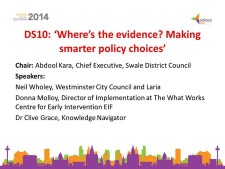 DS10: 'Where's the evidence? Making smarter policy choices' Chair: Abdool Kara, Chief Executive, Swale District Council Speakers: Neil Wholey, Westminster.